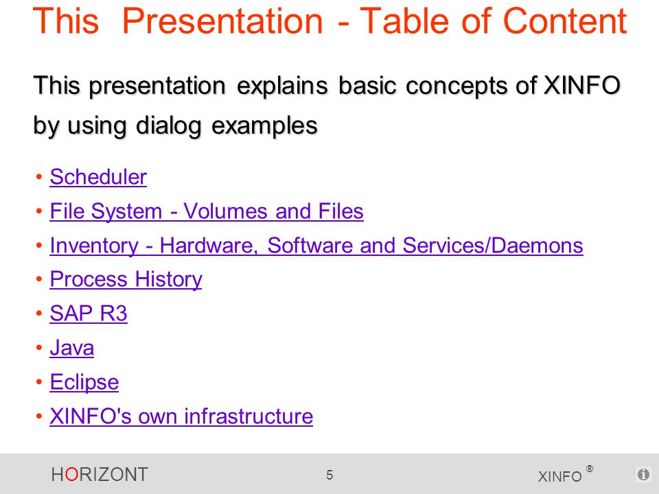 HORIZONT 5 XINFO ® This Presentation - Table of Content Scheduler File System - Volumes and Files Inventory - Hardware, Software and Services/Daemons Process History SAP R3 Java Eclipse XINFO s own infrastructure This presentation explains basic concepts of XINFO by using dialog examples