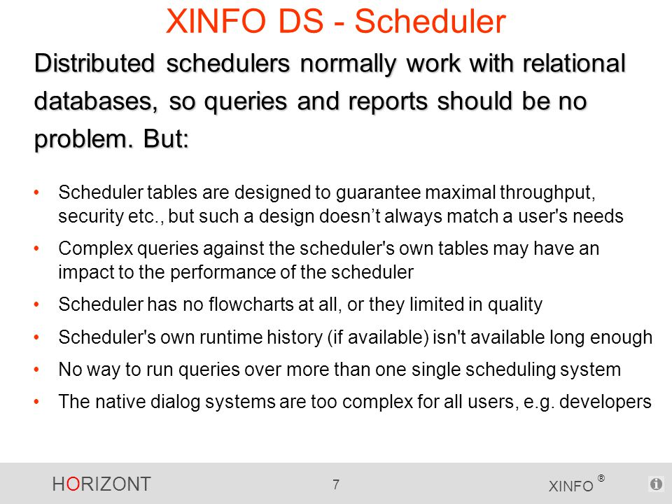 HORIZONT 7 XINFO ® XINFO DS - Scheduler Scheduler tables are designed to guarantee maximal throughput, security etc., but such a design doesn't always match a user s needs Complex queries against the scheduler s own tables may have an impact to the performance of the scheduler Scheduler has no flowcharts at all, or they limited in quality Scheduler s own runtime history (if available) isn t available long enough No way to run queries over more than one single scheduling system The native dialog systems are too complex for all users, e.g.