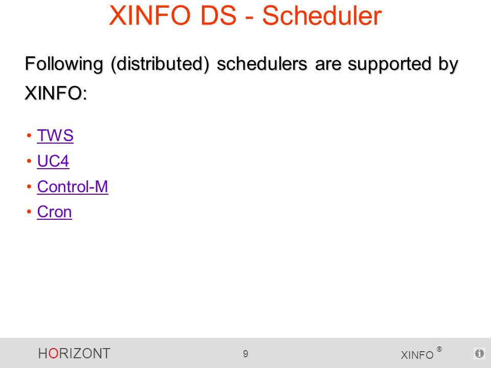 HORIZONT 9 XINFO ® XINFO DS - Scheduler TWS UC4 Control-M Cron Following (distributed) schedulers are supported by XINFO:
