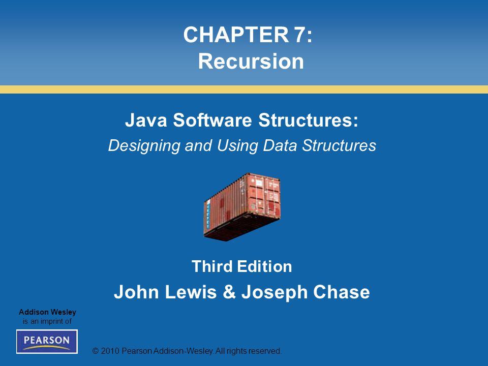 © 2010 Pearson Addison-Wesley. All rights reserved. Addison Wesley is an imprint of CHAPTER 7: Recursion Java Software Structures: Designing and Using
