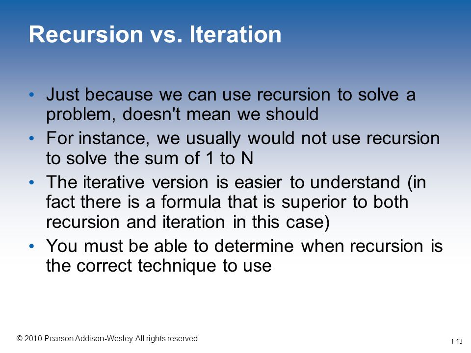 1-13 © 2010 Pearson Addison-Wesley. All rights reserved. 1-13 Recursion vs. Iteration Just because we can use recursion to solve a problem, doesn't me