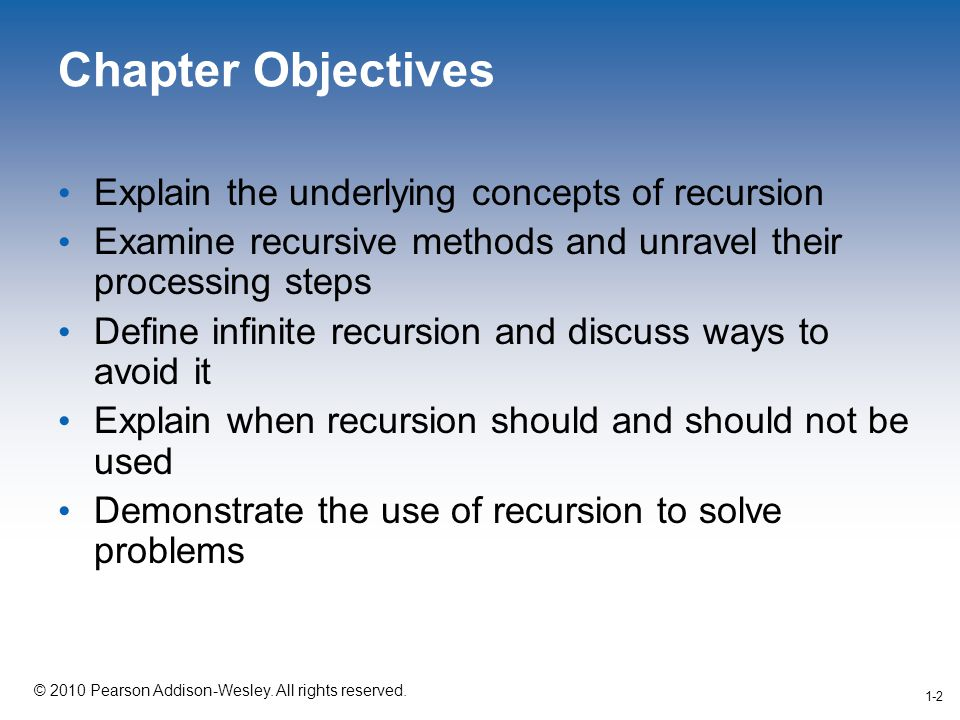 1-2 © 2010 Pearson Addison-Wesley. All rights reserved. 1-2 Chapter Objectives Explain the underlying concepts of recursion Examine recursive methods