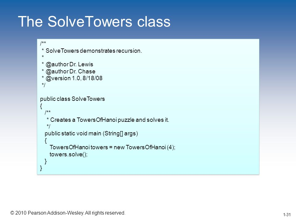 1-31 © 2010 Pearson Addison-Wesley. All rights reserved. 1-31 The SolveTowers class /** * SolveTowers demonstrates recursion. * * @author Dr. Lewis *