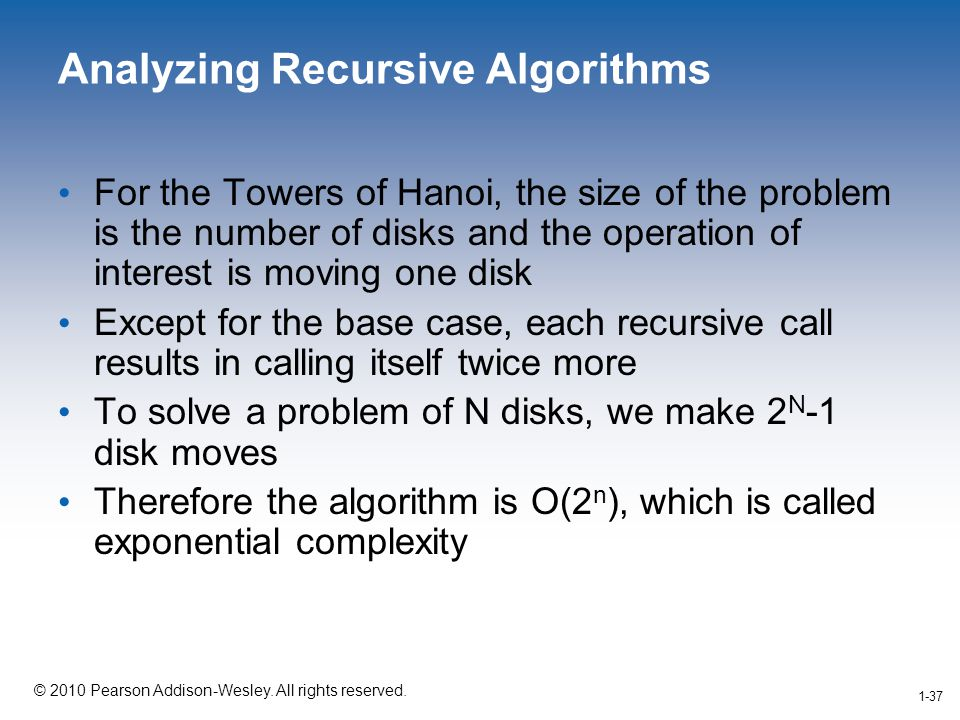 1-37 © 2010 Pearson Addison-Wesley. All rights reserved. 1-37 Analyzing Recursive Algorithms For the Towers of Hanoi, the size of the problem is the n
