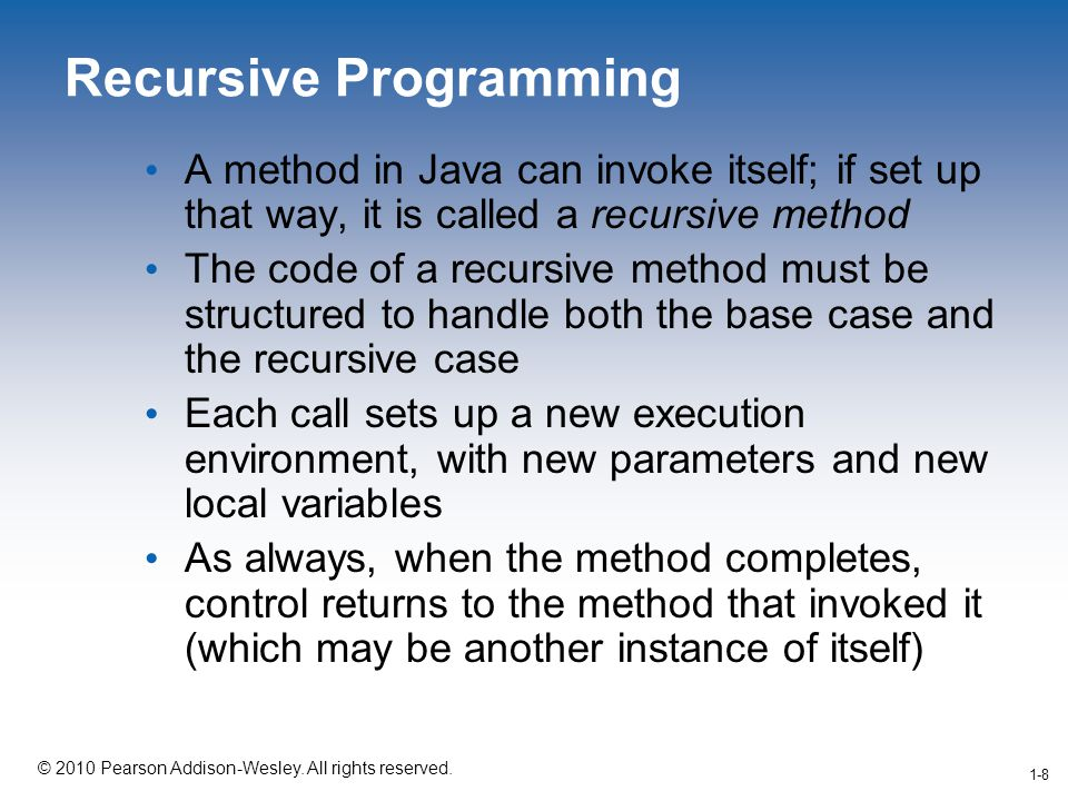 1-8 © 2010 Pearson Addison-Wesley. All rights reserved. 1-8 Recursive Programming A method in Java can invoke itself; if set up that way, it is called