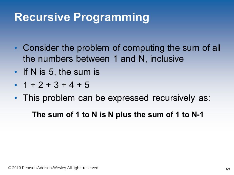 1-9 © 2010 Pearson Addison-Wesley. All rights reserved. 1-9 Recursive Programming Consider the problem of computing the sum of all the numbers between