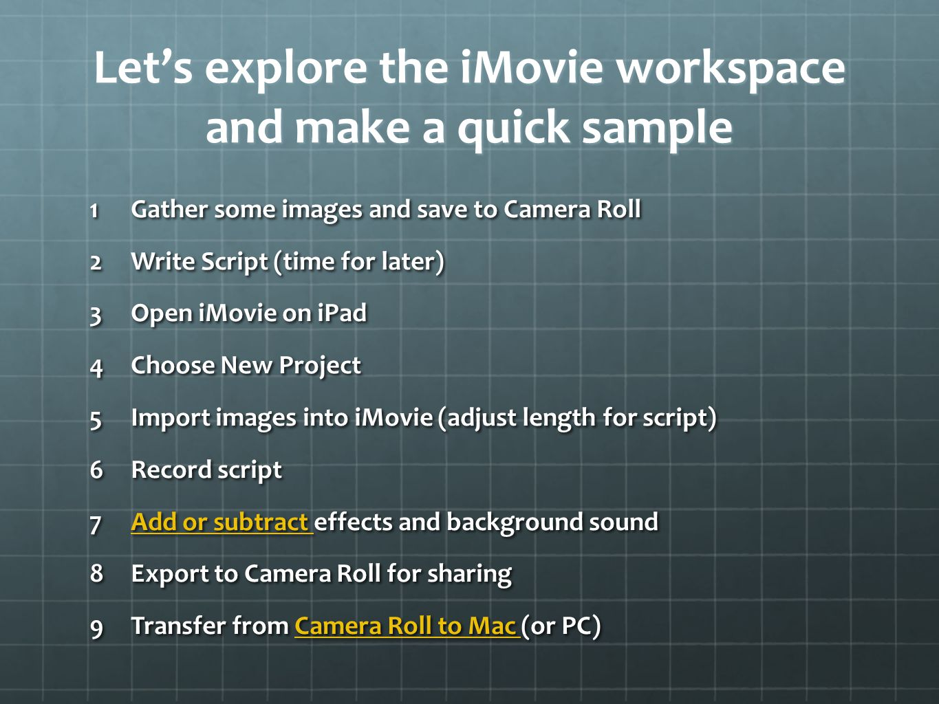 Let's explore the iMovie workspace and make a quick sample 1Gather some images and save to Camera Roll 2Write Script (time for later) 3Open iMovie on iPad 4Choose New Project 5Import images into iMovie (adjust length for script) 6Record script 7Add or subtract effects and background sound Add or subtract Add or subtract 8Export to Camera Roll for sharing 9Transfer from Camera Roll to Mac (or PC) Camera Roll to Mac Camera Roll to Mac