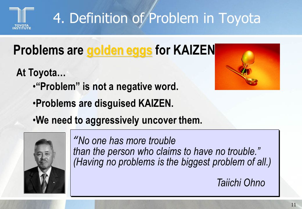 "11 golden eggs Problems are golden eggs for KAIZEN ""Problem"" is not a negative word. Problems are disguised KAIZEN. We need to aggressively uncover th"