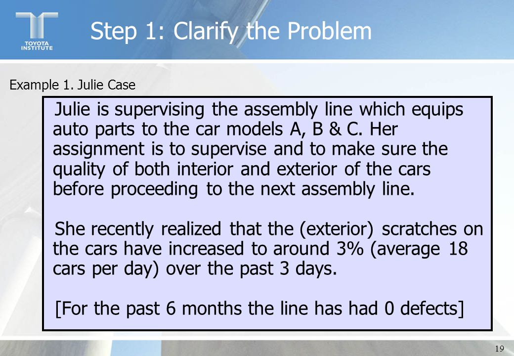 19 Step 1: Clarify the Problem Julie is supervising the assembly line which equips auto parts to the car models A, B & C. Her assignment is to supervi