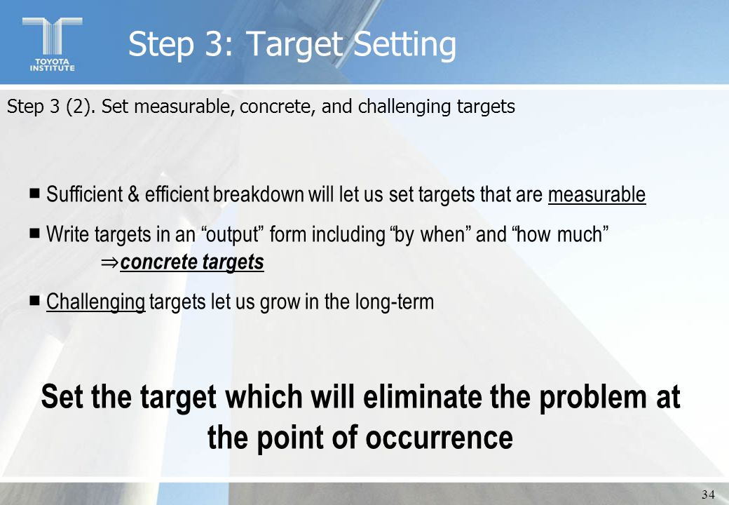 34 Step 3 (2). Set measurable, concrete, and challenging targets ■ Sufficient & efficient breakdown will let us set targets that are measurable ■ Writ