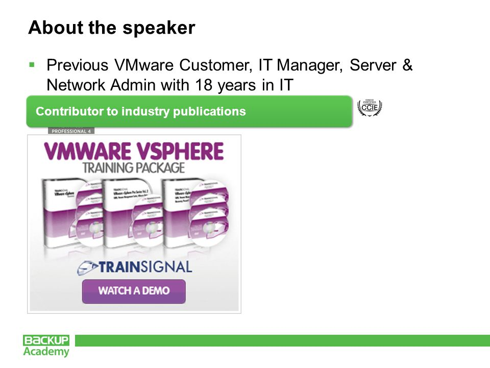 About the speaker  Previous VMware Customer, IT Manager, Server & Network Admin with 18 years in IT Contributor to industry publications