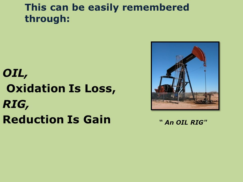 "OIL, Oxidation Is Loss, RIG, Reduction Is Gain "" An OIL RIG"