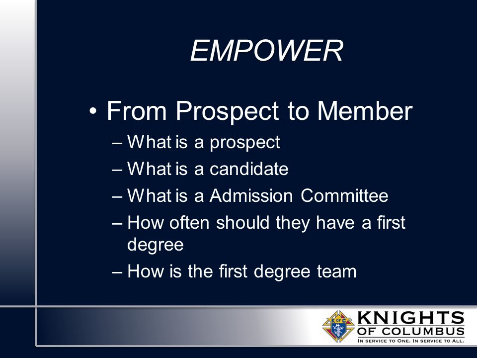 EMPOWER From Prospect to Member –What is a prospect –What is a candidate –What is a Admission Committee –How often should they have a first degree –How is the first degree team