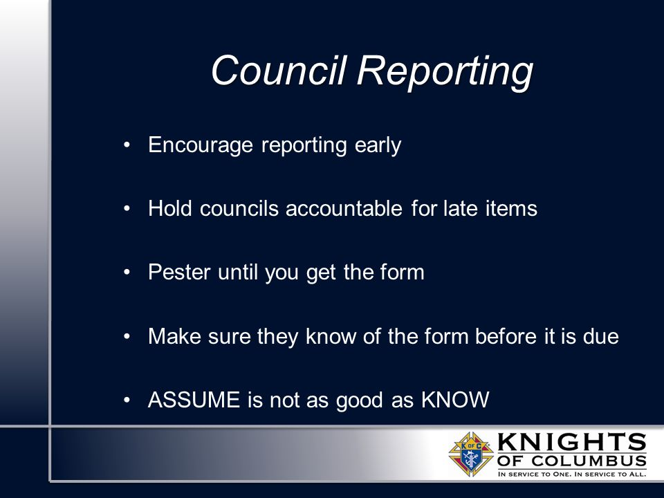 Council Reporting Encourage reporting early Hold councils accountable for late items Pester until you get the form Make sure they know of the form before it is due ASSUME is not as good as KNOW