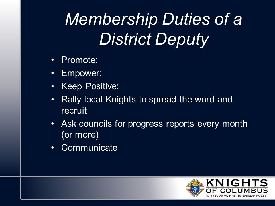 Membership Duties of a District Deputy Promote: Empower: Keep Positive: Rally local Knights to spread the word and recruit Ask councils for progress r