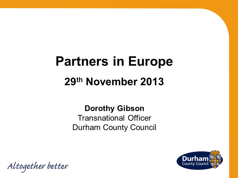 Partners in Europe 29 th November 2013 Dorothy Gibson Transnational Officer Durham County Council