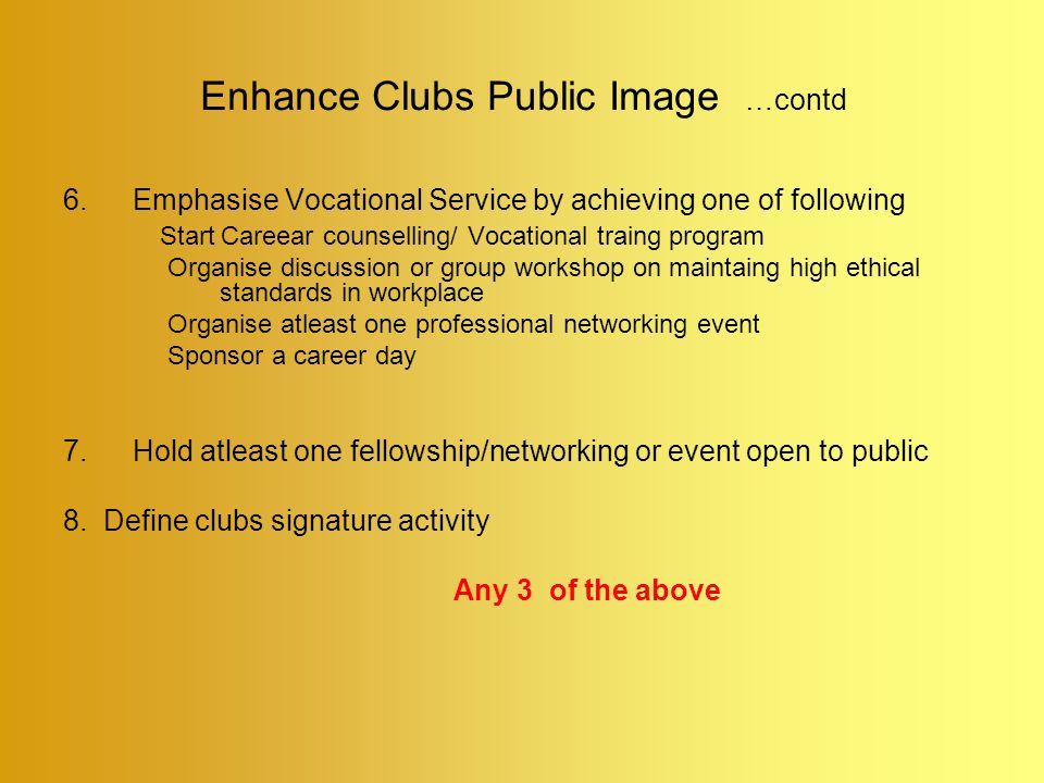 Enhance Clubs Public Image …contd 6.Emphasise Vocational Service by achieving one of following Start Careear counselling/ Vocational traing program Organise discussion or group workshop on maintaing high ethical standards in workplace Organise atleast one professional networking event Sponsor a career day 7.Hold atleast one fellowship/networking or event open to public 8.