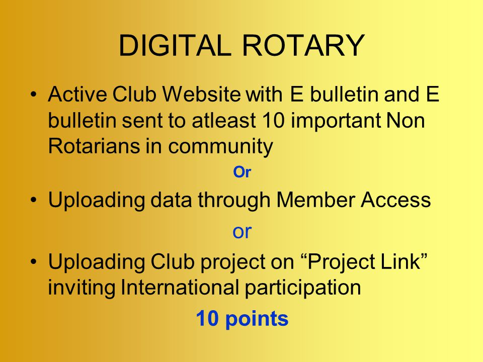 DIGITAL ROTARY Active Club Website with E bulletin and E bulletin sent to atleast 10 important Non Rotarians in community Or Uploading data through Member Access or Uploading Club project on Project Link inviting International participation 10 points