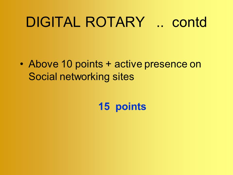 DIGITAL ROTARY.. contd Above 10 points + active presence on Social networking sites 15 points