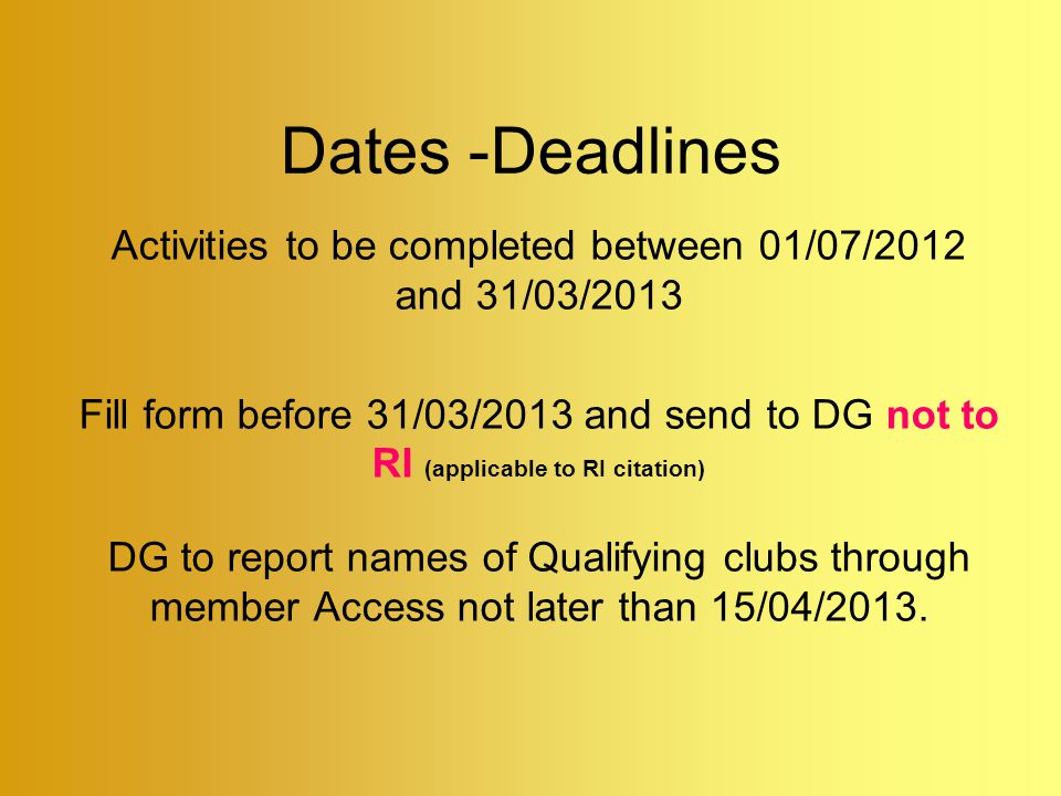 Dates -Deadlines Activities to be completed between 01/07/2012 and 31/03/2013 Fill form before 31/03/2013 and send to DG not to RI (applicable to RI citation) DG to report names of Qualifying clubs through member Access not later than 15/04/2013.