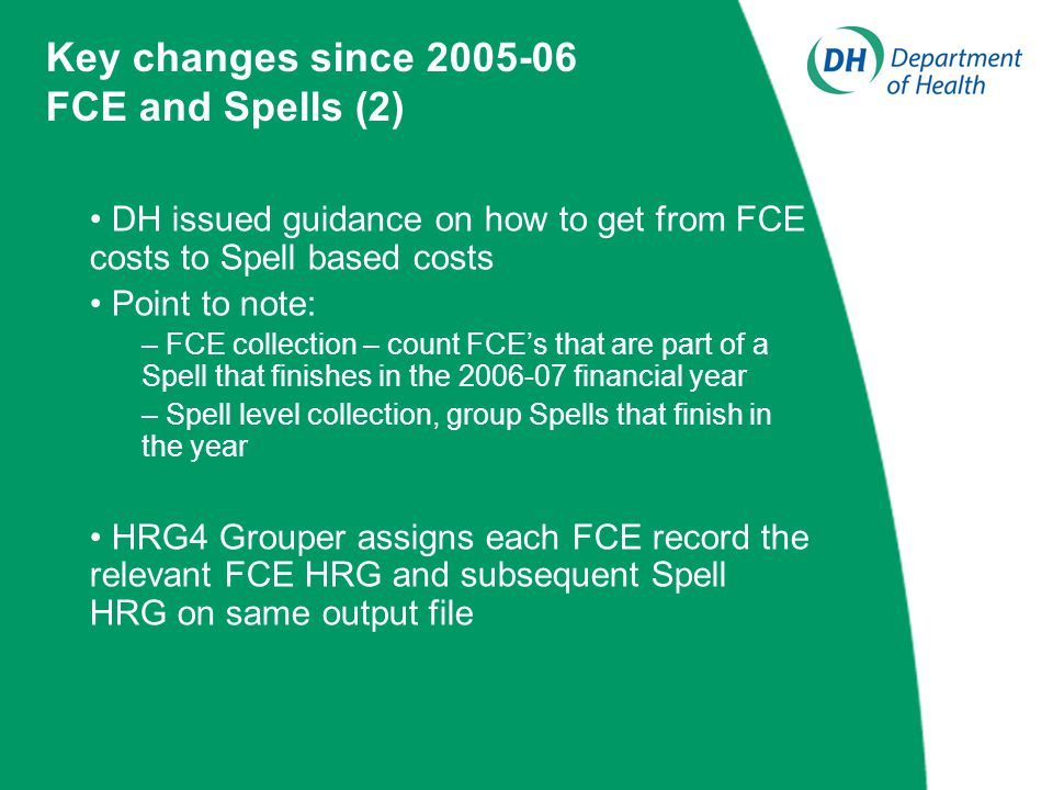 DH issued guidance on how to get from FCE costs to Spell based costs Point to note: – FCE collection – count FCE's that are part of a Spell that finishes in the 2006-07 financial year – Spell level collection, group Spells that finish in the year HRG4 Grouper assigns each FCE record the relevant FCE HRG and subsequent Spell HRG on same output file Key changes since 2005-06 FCE and Spells (2)