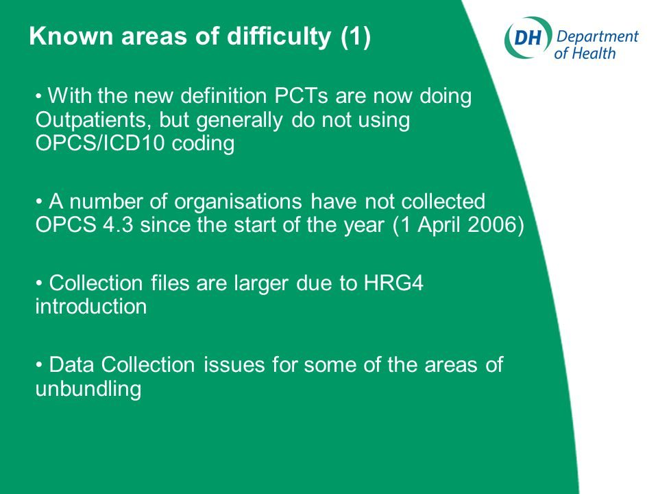 With the new definition PCTs are now doing Outpatients, but generally do not using OPCS/ICD10 coding A number of organisations have not collected OPCS 4.3 since the start of the year (1 April 2006) Collection files are larger due to HRG4 introduction Data Collection issues for some of the areas of unbundling Known areas of difficulty (1)