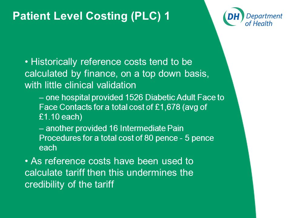 Historically reference costs tend to be calculated by finance, on a top down basis, with little clinical validation – one hospital provided 1526 Diabetic Adult Face to Face Contacts for a total cost of £1,678 (avg of £1.10 each) – another provided 16 Intermediate Pain Procedures for a total cost of 80 pence - 5 pence each As reference costs have been used to calculate tariff then this undermines the credibility of the tariff Patient Level Costing (PLC) 1