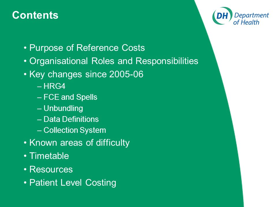 Purpose of Reference Costs Organisational Roles and Responsibilities Key changes since 2005-06 – HRG4 – FCE and Spells – Unbundling – Data Definitions – Collection System Known areas of difficulty Timetable Resources Patient Level Costing Contents