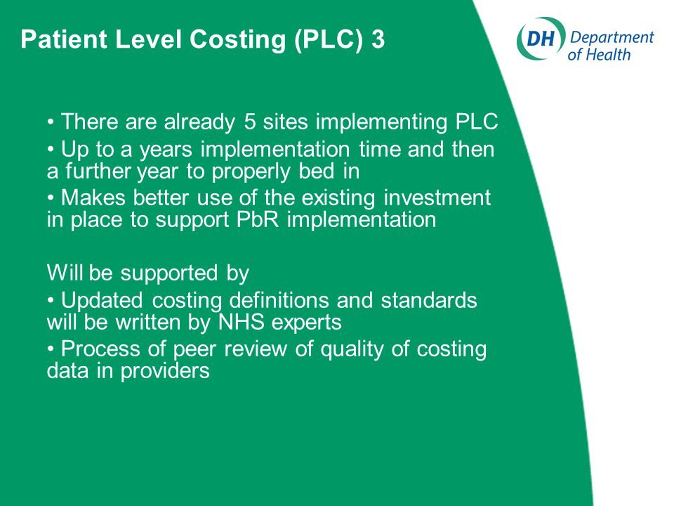 There are already 5 sites implementing PLC Up to a years implementation time and then a further year to properly bed in Makes better use of the existing investment in place to support PbR implementation Will be supported by Updated costing definitions and standards will be written by NHS experts Process of peer review of quality of costing data in providers Patient Level Costing (PLC) 3