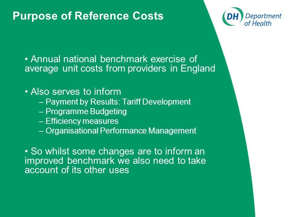 Annual national benchmark exercise of average unit costs from providers in England Also serves to inform – Payment by Results: Tariff Development – Programme Budgeting – Efficiency measures – Organisational Performance Management So whilst some changes are to inform an improved benchmark we also need to take account of its other uses Purpose of Reference Costs