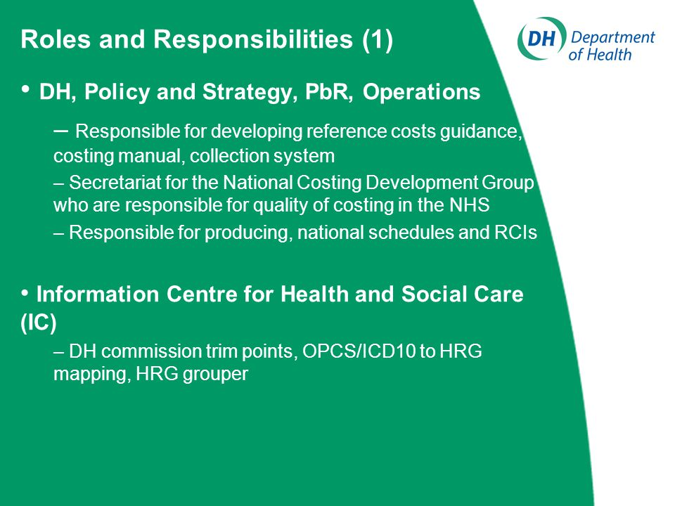 DH, Policy and Strategy, PbR, Operations – Responsible for developing reference costs guidance, costing manual, collection system – Secretariat for the National Costing Development Group who are responsible for quality of costing in the NHS – Responsible for producing, national schedules and RCIs Information Centre for Health and Social Care (IC) – DH commission trim points, OPCS/ICD10 to HRG mapping, HRG grouper Roles and Responsibilities (1)