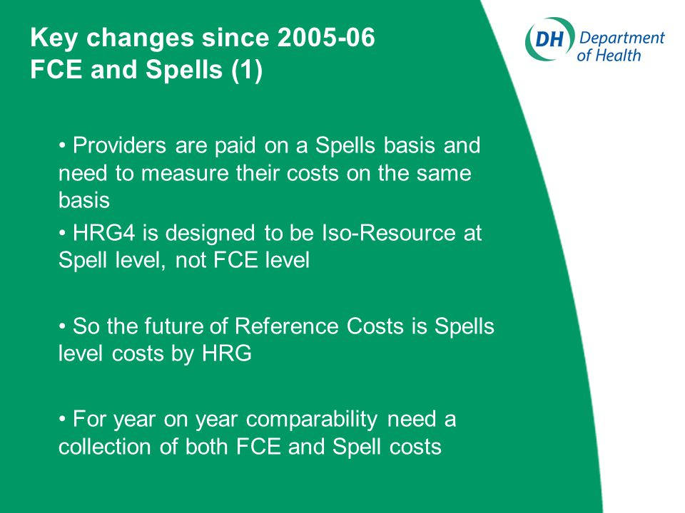 Providers are paid on a Spells basis and need to measure their costs on the same basis HRG4 is designed to be Iso-Resource at Spell level, not FCE level So the future of Reference Costs is Spells level costs by HRG For year on year comparability need a collection of both FCE and Spell costs Key changes since 2005-06 FCE and Spells (1)