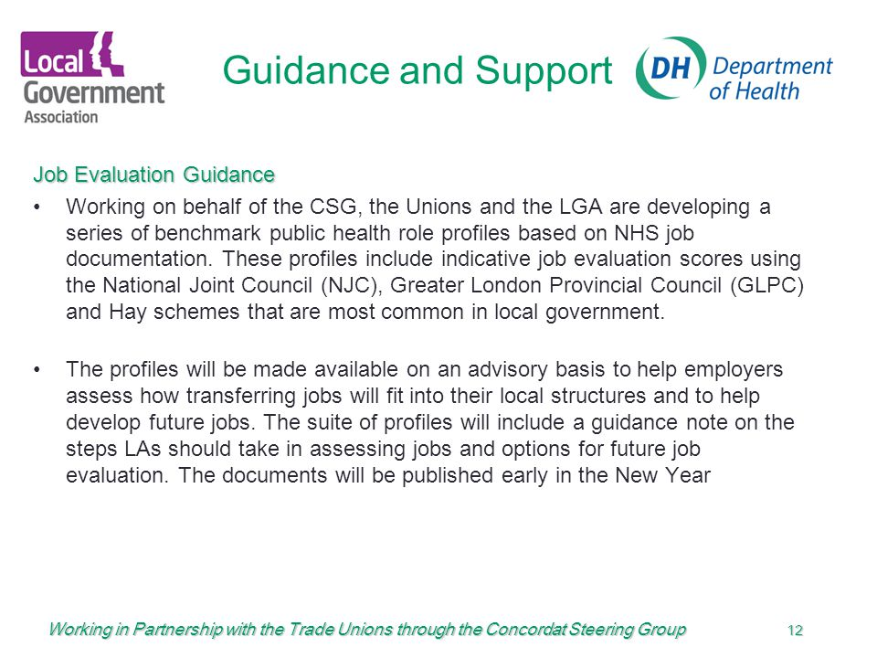 Working in Partnership with the Trade Unions through the Concordat Steering Group 12 Guidance and Support Job Evaluation Guidance Working on behalf of the CSG, the Unions and the LGA are developing a series of benchmark public health role profiles based on NHS job documentation.