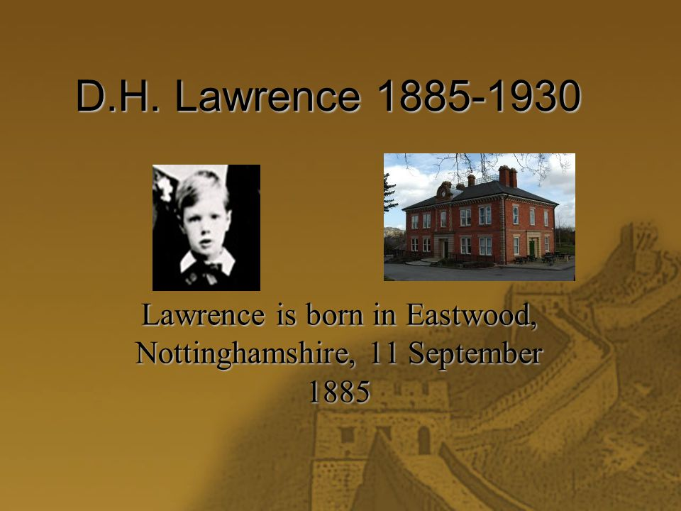 D.H. Lawrence 1885-1930 Lawrence is born in Eastwood, Nottinghamshire, 11 September 1885