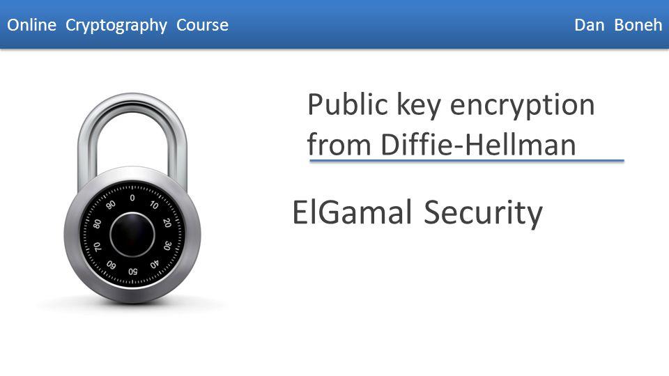 Dan Boneh Public key encryption from Diffie-Hellman ElGamal Security Online Cryptography Course Dan Boneh