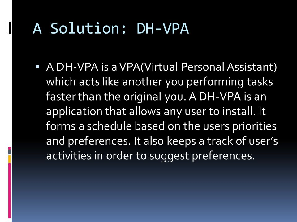 A Solution: DH-VPA  A DH-VPA is a VPA(Virtual Personal Assistant) which acts like another you performing tasks faster than the original you.