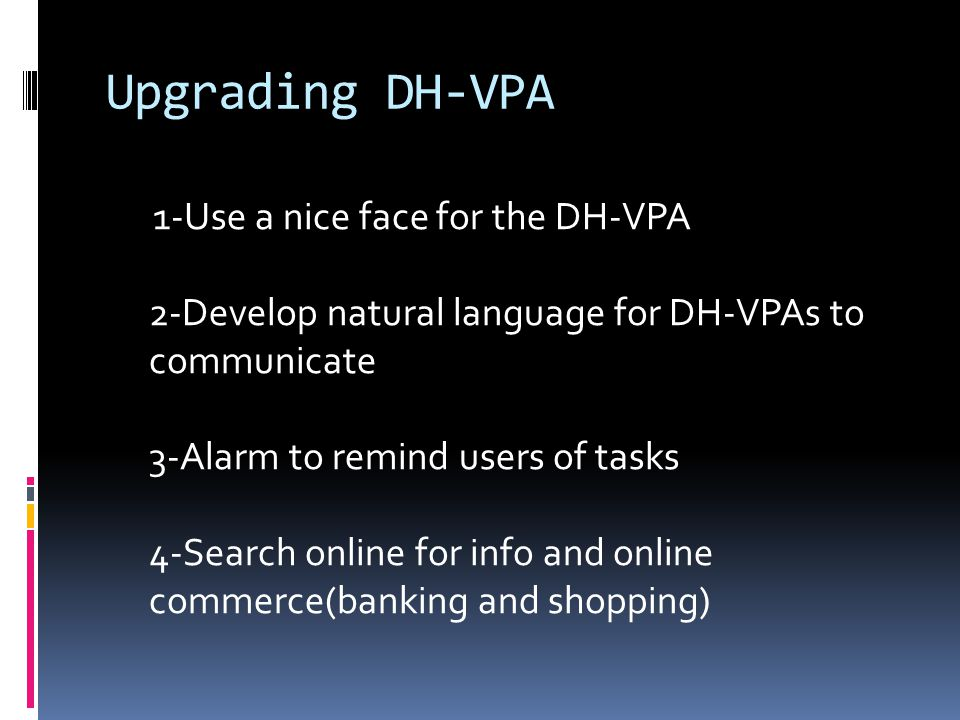 Upgrading DH-VPA 1-Use a nice face for the DH-VPA 2-Develop natural language for DH-VPAs to communicate 3-Alarm to remind users of tasks 4-Search online for info and online commerce(banking and shopping)