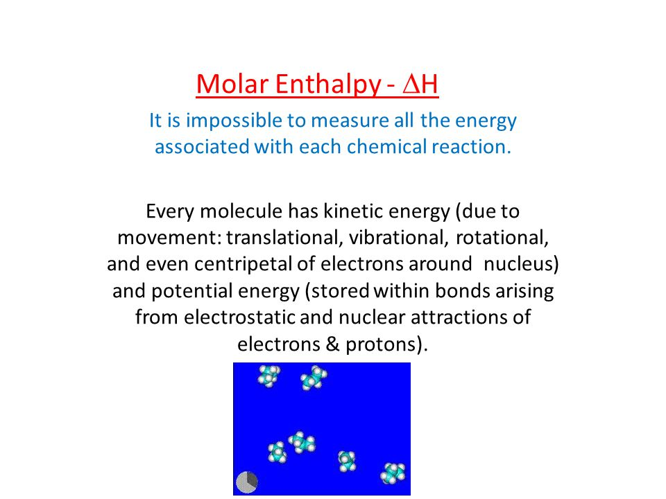 Molar Enthalpy -  H It is impossible to measure all the energy associated with each chemical reaction. Every molecule has kinetic energy (due to move
