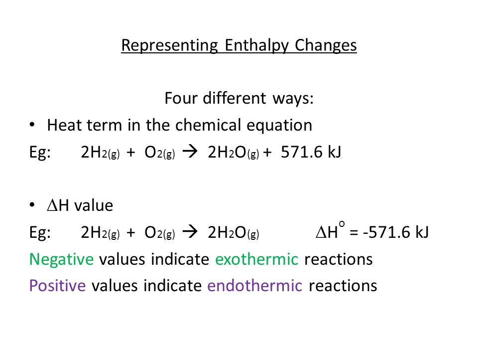 Representing Enthalpy Changes Four different ways: Heat term in the chemical equation Eg: 2H 2(g) + O 2(g)  2H 2 O (g) + 571.6 kJ  H value Eg: 2H 2(