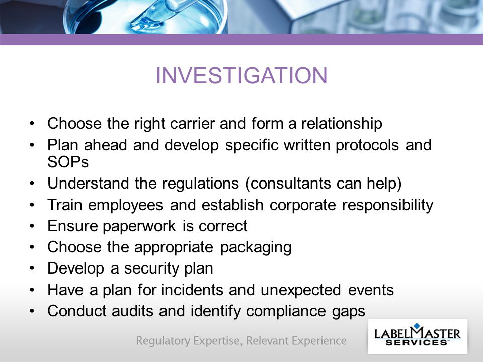 INVESTIGATION Choose the right carrier and form a relationship Plan ahead and develop specific written protocols and SOPs Understand the regulations (consultants can help) Train employees and establish corporate responsibility Ensure paperwork is correct Choose the appropriate packaging Develop a security plan Have a plan for incidents and unexpected events Conduct audits and identify compliance gaps