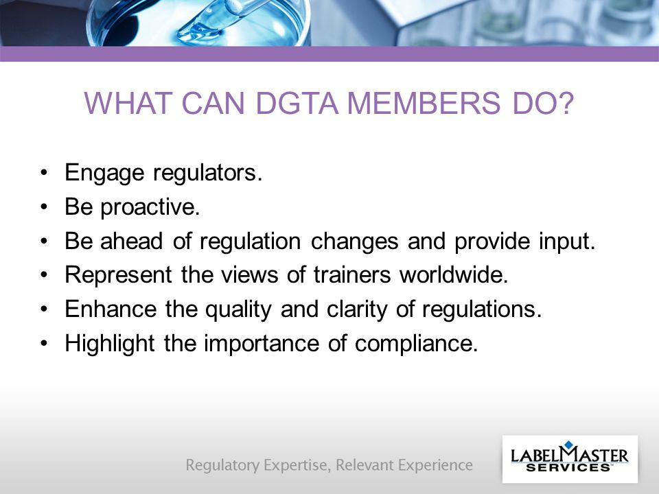 WHAT CAN DGTA MEMBERS DO. Engage regulators. Be proactive.