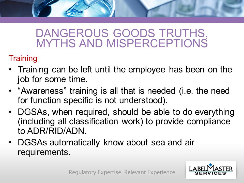 DANGEROUS GOODS TRUTHS, MYTHS AND MISPERCEPTIONS Training Training can be left until the employee has been on the job for some time.