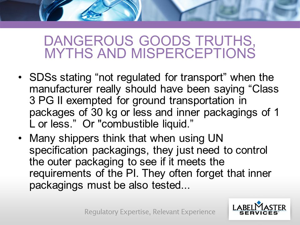 DANGEROUS GOODS TRUTHS, MYTHS AND MISPERCEPTIONS SDSs stating not regulated for transport when the manufacturer really should have been saying Class 3 PG II exempted for ground transportation in packages of 30 kg or less and inner packagings of 1 L or less. Or combustible liquid. Many shippers think that when using UN specification packagings, they just need to control the outer packaging to see if it meets the requirements of the PI.