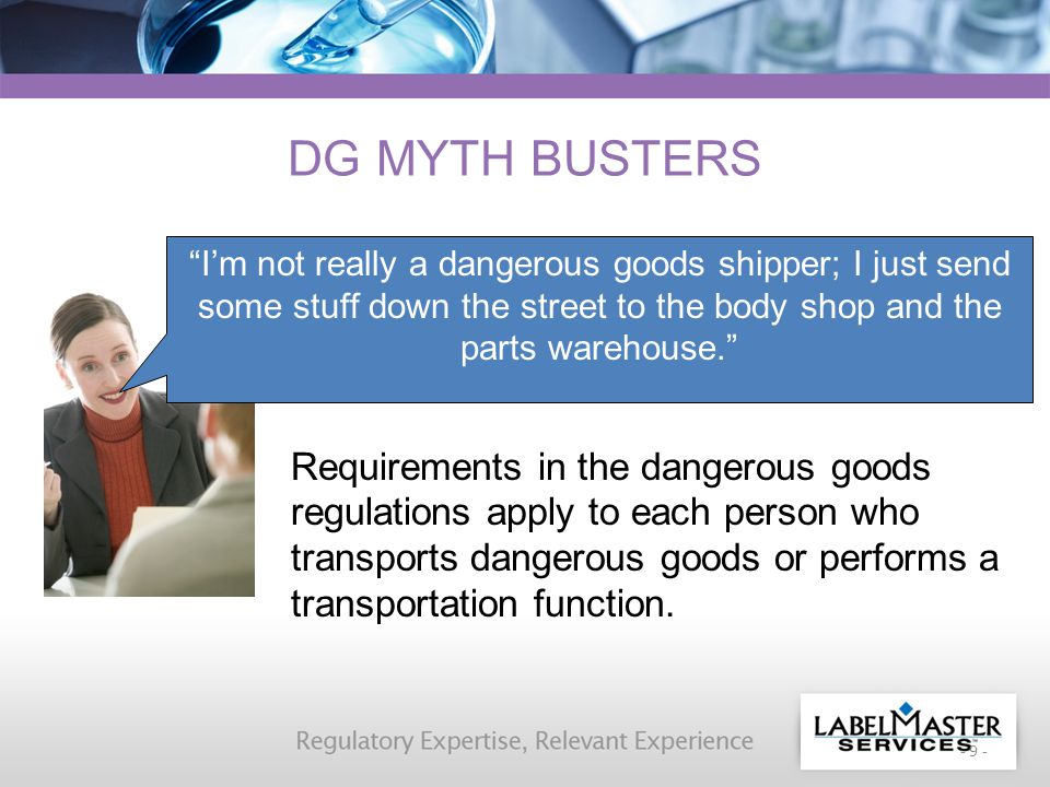 - 9 - DG MYTH BUSTERS Requirements in the dangerous goods regulations apply to each person who transports dangerous goods or performs a transportation function.