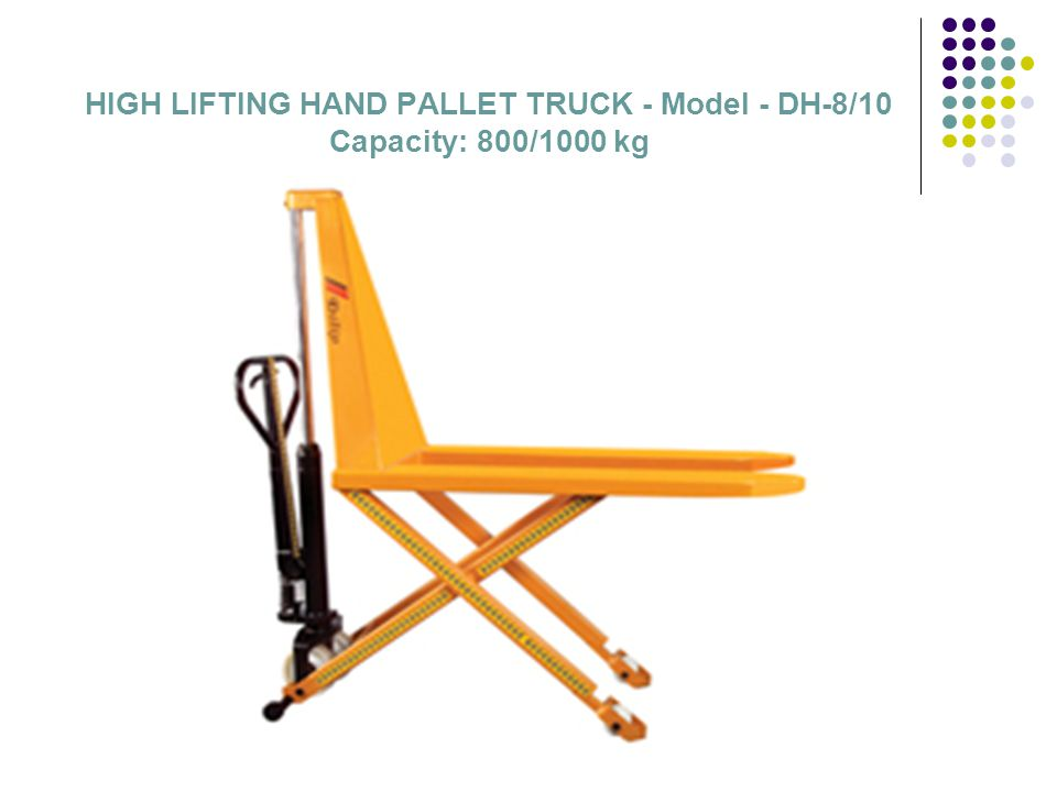 HIGH LIFTING HAND PALLET TRUCK - Model - DH-8/10 Capacity : 800/1000 kg HANDLE Drawbar with finger protection clamp and release handle PARKING BRAKE Foot operated parking brake is available as an option STABILIZERS Side stabilizers in operation