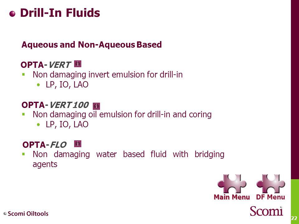 22 Drill-In Fluids Aqueous and Non-Aqueous Based  Non damaging invert emulsion for drill-in LP, IO, LAO  Non damaging oil emulsion for drill-in and