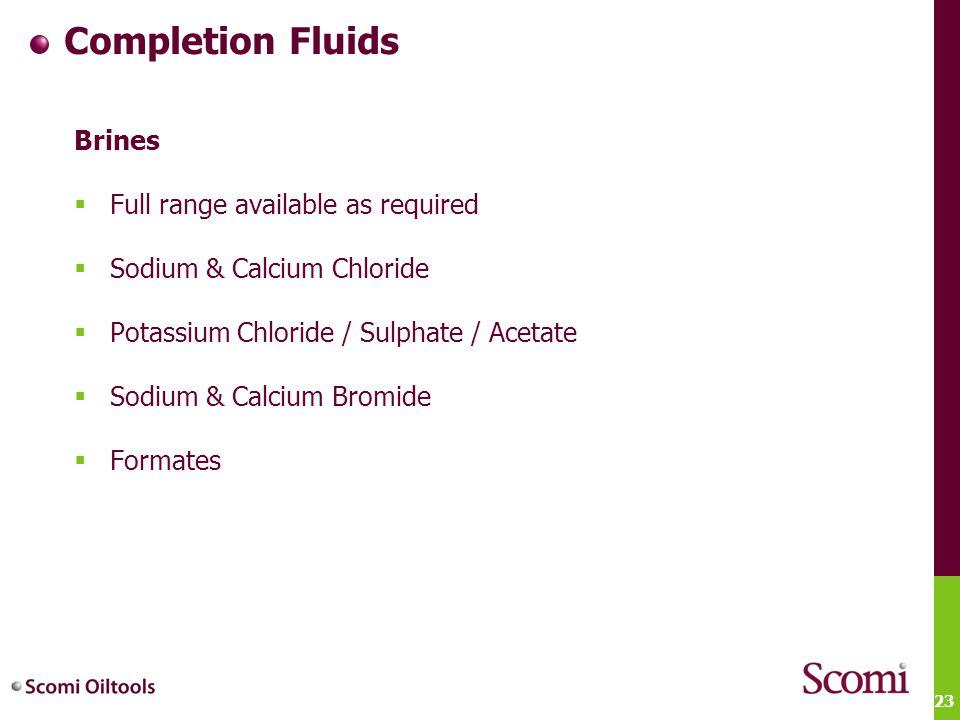 23 Completion Fluids Brines  Full range available as required  Sodium & Calcium Chloride  Potassium Chloride / Sulphate / Acetate  Sodium & Calciu