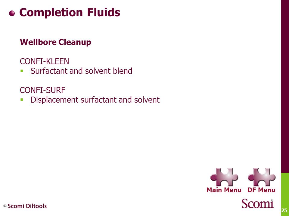 25 Completion Fluids Wellbore Cleanup CONFI-KLEEN  Surfactant and solvent blend CONFI-SURF  Displacement surfactant and solvent DF MenuMain Menu