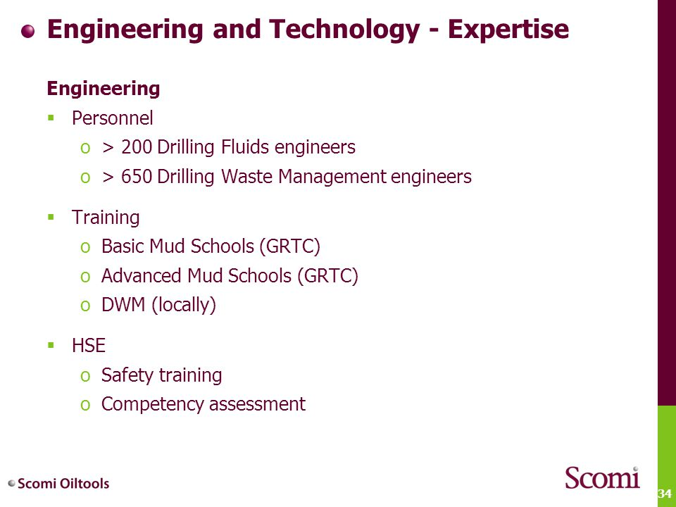 34 Engineering and Technology - Expertise Engineering  Personnel o> 200 Drilling Fluids engineers o> 650 Drilling Waste Management engineers  Traini