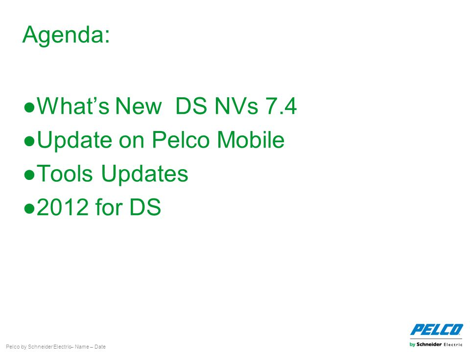 Pelco by Schneider Electric– Name – Date Agenda: ●What's New DS NVs 7.4 ●Update on Pelco Mobile ●Tools Updates ●2012 for DS